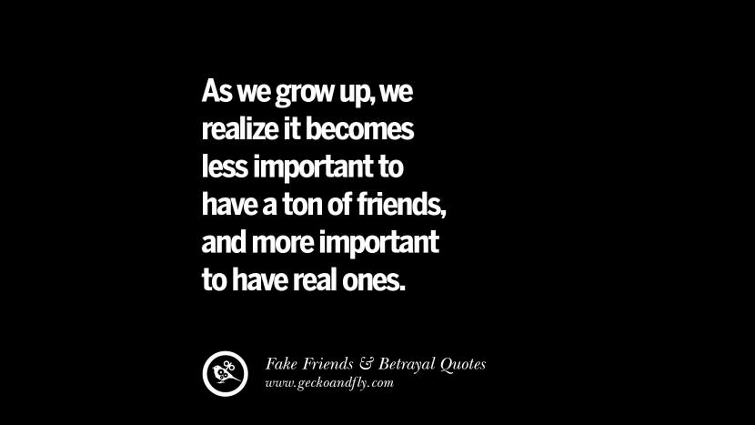 As we grow up, we realize it becomes less important to have a ton of friends, and more important to have real ones. Quotes On Fake Friends That Back Stabbed And Betrayed You Friendship Instagram Pinterest Facebook