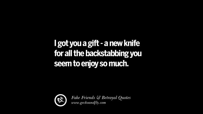 I got you a gift - a new knife for all the backstabbing you seem to enjoy so much. Quotes On Fake Friends That Back Stabbed And Betrayed You Friendship Instagram Pinterest Facebook