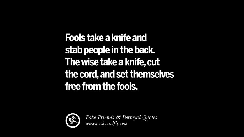 Fools take a knife and stab people in the back. The wise take a knife, cut the cord, and set themselves free from the fools. Quotes On Fake Friends That Back Stabbed And Betrayed You Friendship Instagram Pinterest Facebook