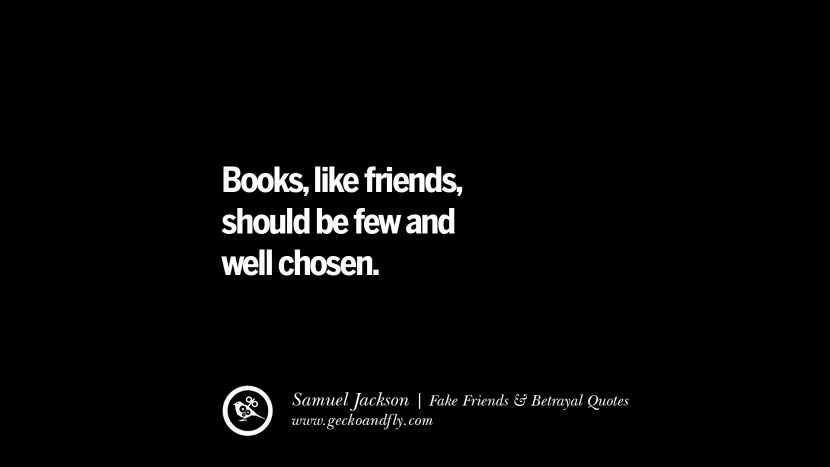 Books, like friends should be few and well chosen. - Samuel Jackson Quotes On Fake Friends That Back Stabbed And Betrayed You Friendship Instagram Pinterest Facebook