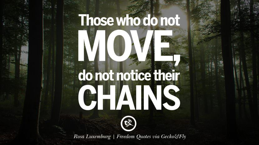 Those who do not move, do not notice their chains. - Rosa Luxemberg Inspiring Motivational Quotes About Freedom And Liberty Instagram Pinterest Facebook Happiness
