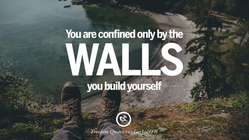 You are confined only by the walls you build yourself. Inspiring Motivational Quotes About Freedom And Liberty Instagram Pinterest Facebook Happiness