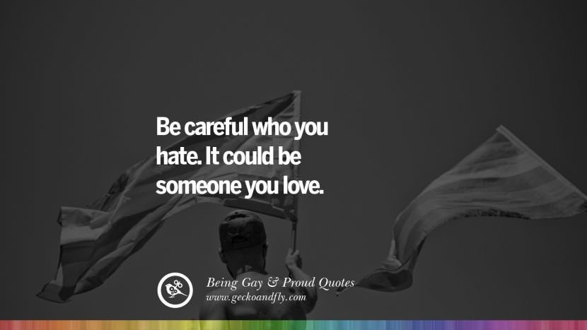 Be careful who you hate. It could be someone you love. Quotes About Gay Pride, Pro LGBT, Homophobia and Marriage Discrimination Instagram Pinterest Facebook