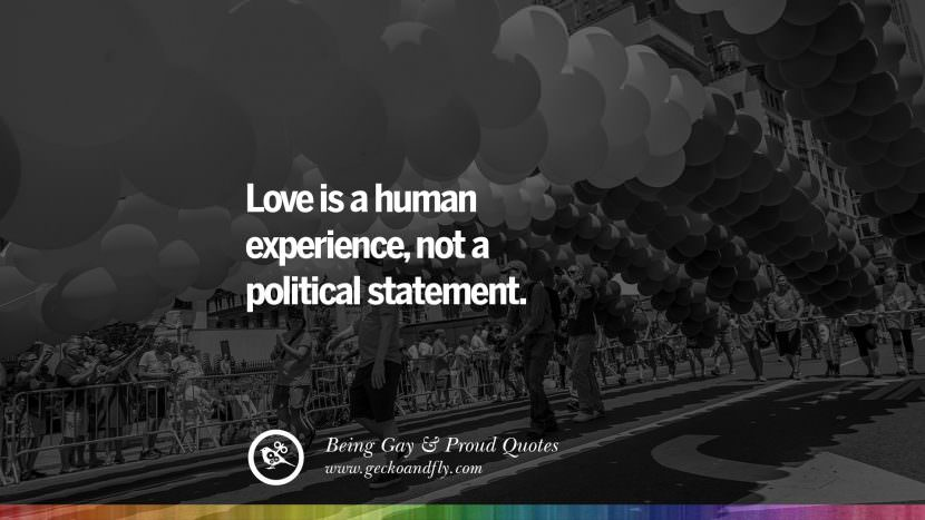 Love is a human experience, not a political statement. Quotes About Gay Pride, Pro LGBT, Homophobia and Marriage Discrimination Instagram Pinterest Facebook