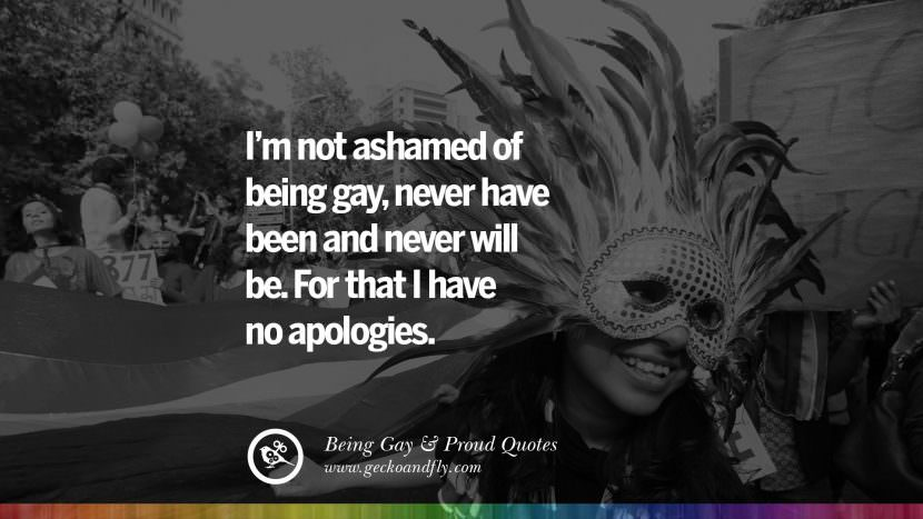I'm not ashamed of being gay, never have been and never will be. For that I have no apologies. Quotes About Gay Pride, Pro LGBT, Homophobia and Marriage Discrimination Instagram Pinterest Facebook