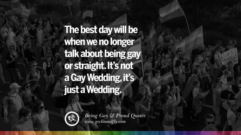 The best day will be when we no longer talk about being gay or straight. It's not a Gay Wedding, it's just a Wedding. Quotes About Gay Pride, Pro LGBT, Homophobia and Marriage Discrimination Instagram Pinterest Facebook