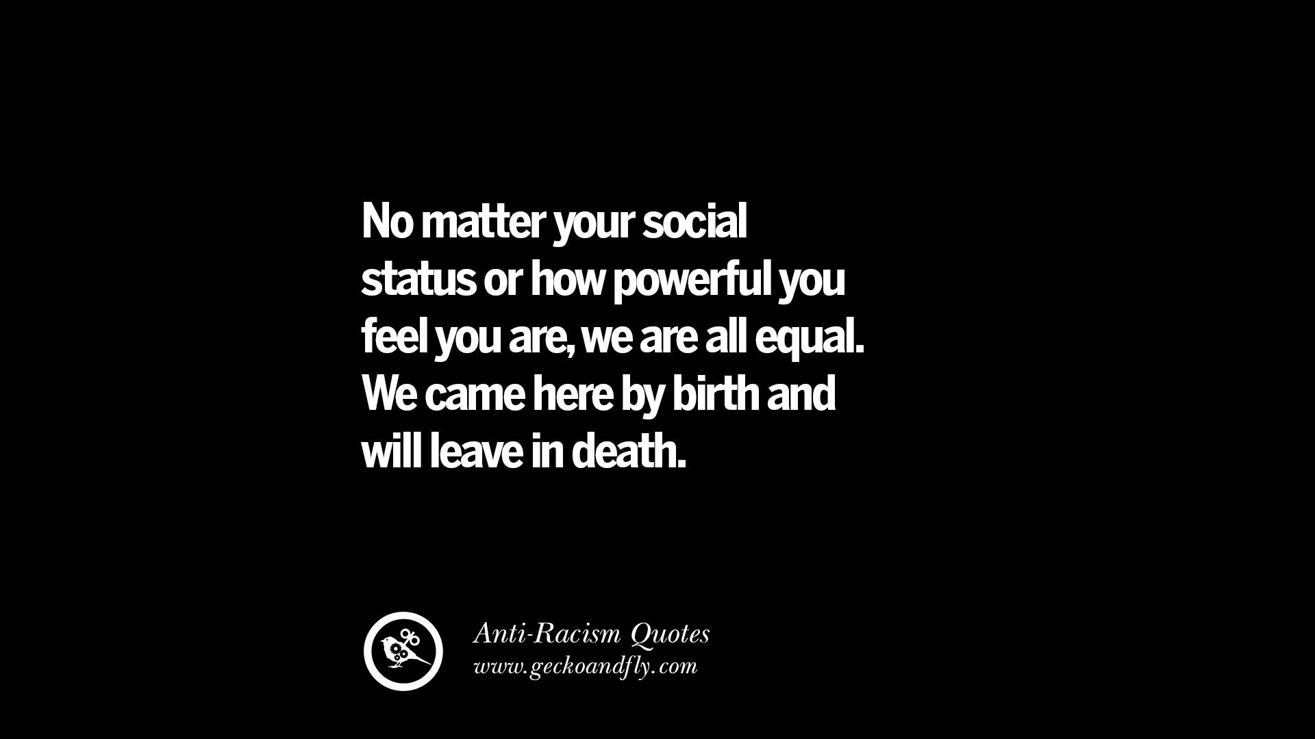 No matter your social status or how powerful you feel you are we are all equal we came here by birth and will leave in death