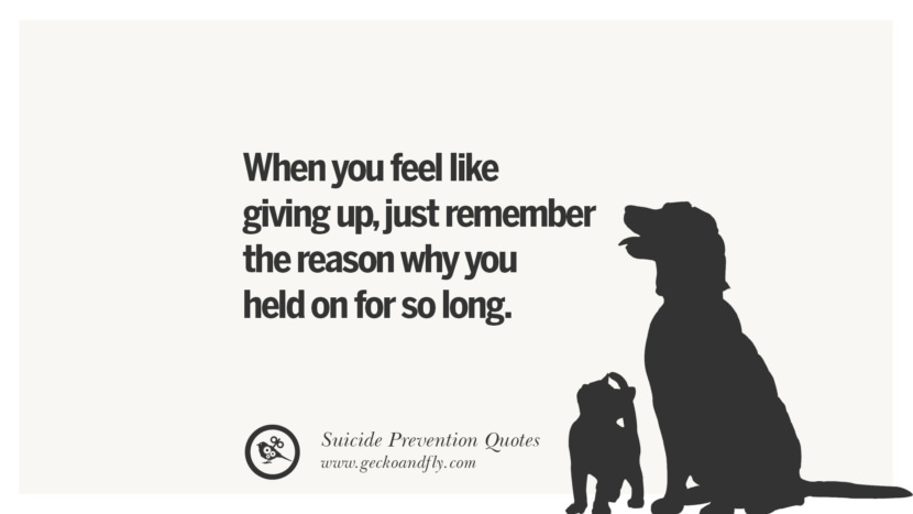 When you feel like giving up, just remember the reason why you held on for so long. Helpful Quotes On Suicidal Ideation, Thoughts And Prevention Instagram Pinterest Facebook Depression sign hotline easiest way to commit suicide die painless
