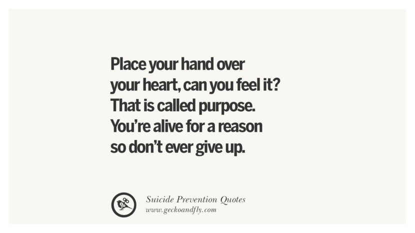 Place your hand over your heart, can you feel it? That is called purpose. You're alive for a reason so don't ever give up. Helpful Quotes On Suicidal Ideation, Thoughts And Prevention Instagram Pinterest Facebook Depression sign hotline easiest way to commit suicide die painless