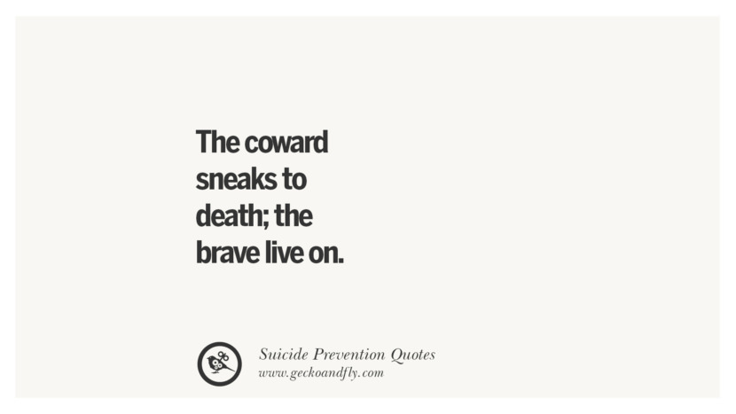 The coward sneaks to death; the brave live on. Helpful Quotes On Suicidal Ideation, Thoughts And Prevention Instagram Pinterest Facebook Depression sign hotline easiest way to commit suicide die painless