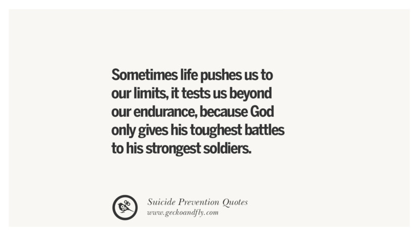 Sometimes life pushes us to our limits, it tests us beyond our endurance, because God only gives his toughest battles to his strongest soldiers. Helpful Quotes On Suicidal Ideation, Thoughts And Prevention Instagram Pinterest Facebook Depression sign hotline easiest way to commit suicide die painless