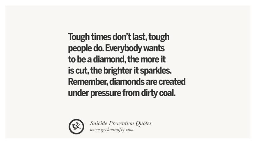 Tough times don't last, tough people do. Everybody wants to be a diamond, the more it is cut, the brighter it sparkles. Remember, diamonds are created under pressure from dirty coal. Helpful Quotes On Suicidal Ideation, Thoughts And Prevention Instagram Pinterest Facebook Depression sign hotline easiest way to commit suicide die painless