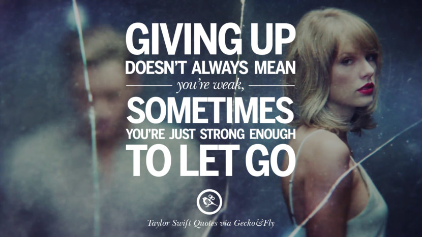 Giving up doesn't always mean you're weak, sometimes you're just strong enough to let go. Beautiful Taylor Swift Quotes On Believing In Yourself Instagram Pinterest Facebook