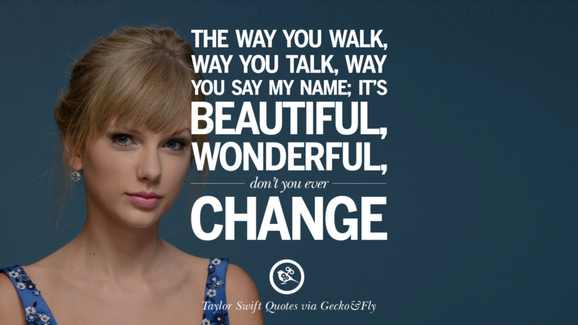 The way you walk, way you talk, way you say my name; it's beautiful, wonderful, don't you ever change. Beautiful Taylor Swift Quotes On Believing In Yourself Instagram Pinterest Facebook