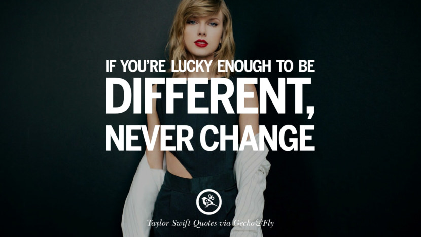 If you're lucky enough to be different, never change. Beautiful Taylor Swift Quotes On Believing In Yourself Instagram Pinterest Facebook