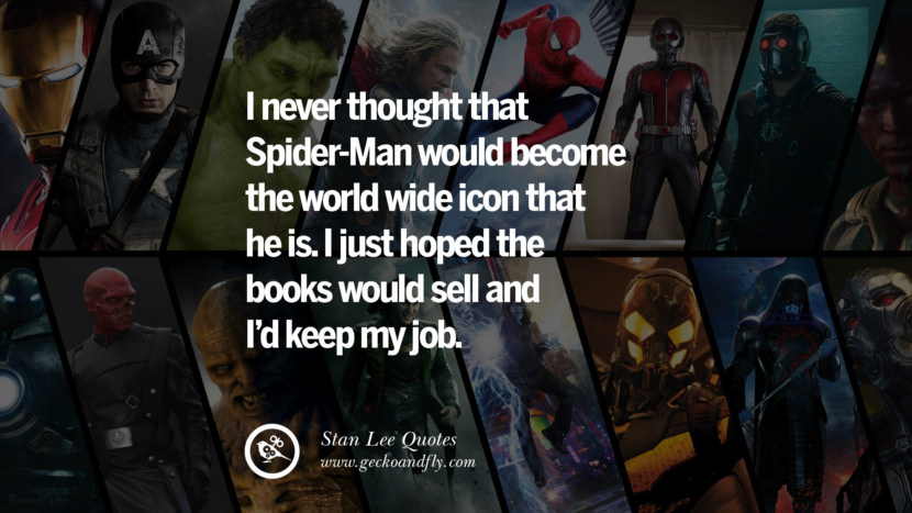 Stan Lee Quotes I never thought that spider-man would become the world wide icon that he is. I just hoped the books would sell and I'd keep my job.
