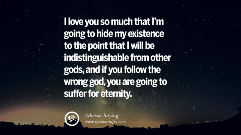 I love you so much that I'm going to hide my existence to the point that I will be indistinguishable from other gods, and if you follow the wrong god, you are going to suffer for eternity. Quotes And Saying For Atheist On Anti-Religious People meme