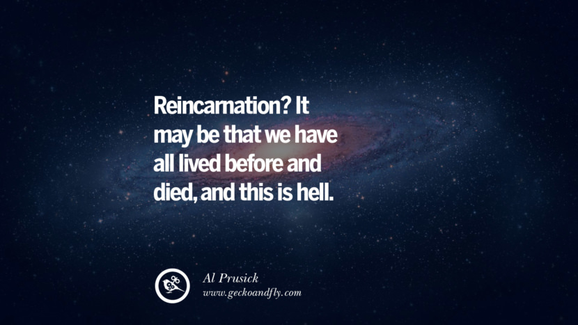 Reincarnation? It may be that we have all lived before and died, and this is hell.