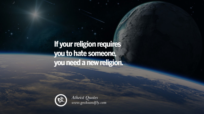 If your religion requires you to hate someone, you need a new religion.