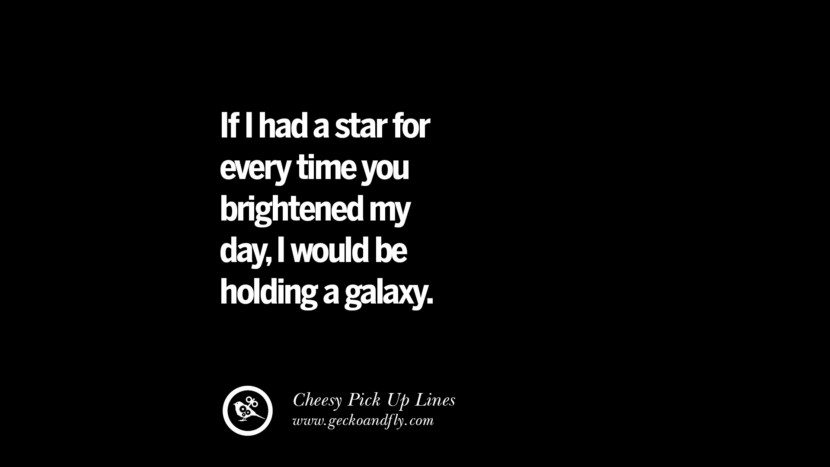 If I had a star for every time you brightened my day, I would be holding a galaxy. Cheesy & Funny Tinder Pick Up Lines