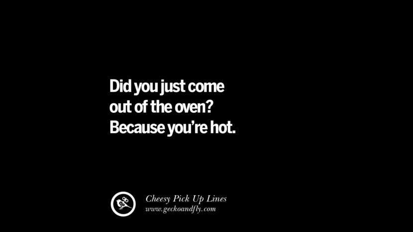 Did you just come out of the oven? Because you're hot. Cheesy & Funny Tinder Pick Up Lines