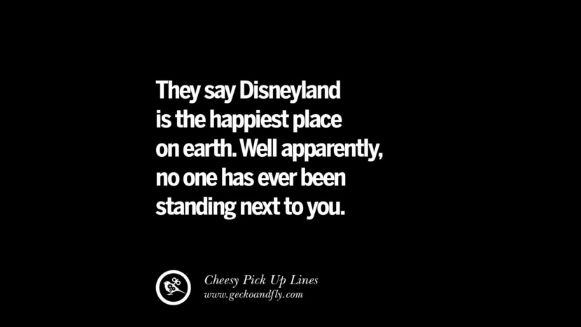 They say Disneyland is the happiest place on earth. Well apparently, no one has ever been standing next to you. Cheesy Funny Tinder Pick Up Lines