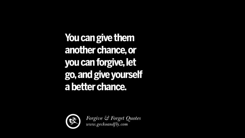 You can give them another chance, or you can forgive, let go, and give yourself a better chance. Quotes On Forgive And Forget When Someone Hurts You In A Relationship