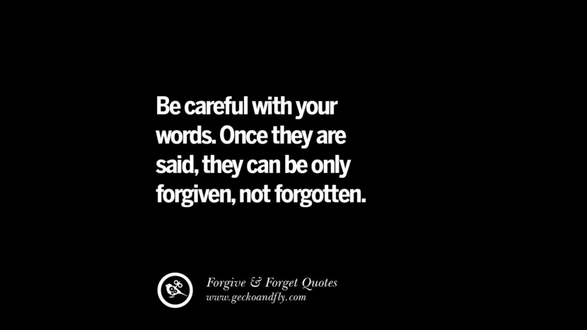 be careful with your words. Once they are said, they can be only forgiven, not forgotten. Quotes On Forgive And Forget When Someone Hurts You In A Relationship