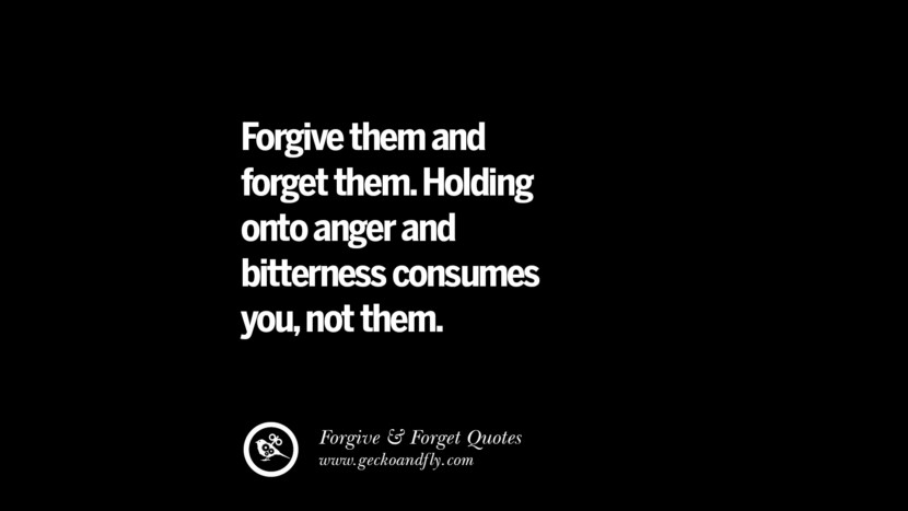 Forgive them and forget them. Holding onto anger and bitterness consumes you, not them. Quotes On Forgive And Forget When Someone Hurts You In A Relationship