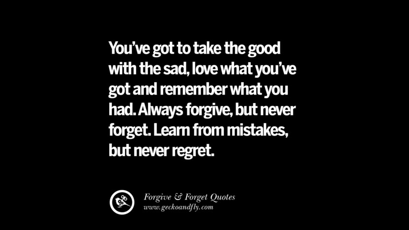 You've got to take the good with the sad, love what you've got and remember what you had. Always forgive, but never forget. Learn from mistakes but never regret. Quotes On Forgive And Forget When Someone Hurts You In A Relationship