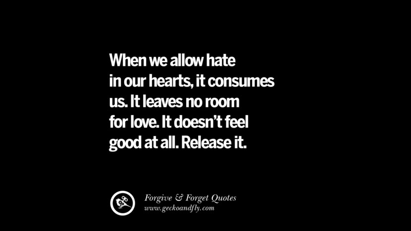 When we allow hate in our hearts, it consumes us. It leaves no room for love. It doesn't feel good at all. Release it. Quotes On Forgive And Forget When Someone Hurts You In A Relationship