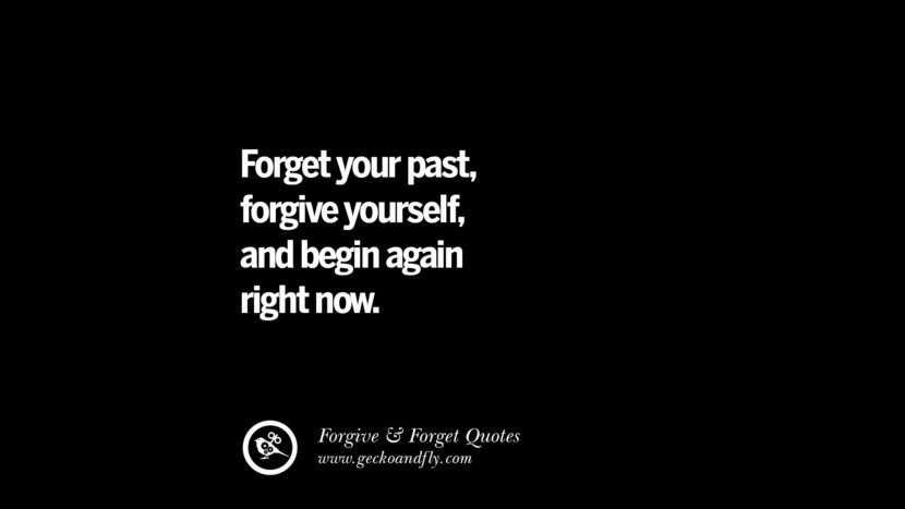 Forget your past, forgive yourself, and begin again right now. Quotes On Forgive And Forget When Someone Hurts You In A Relationship