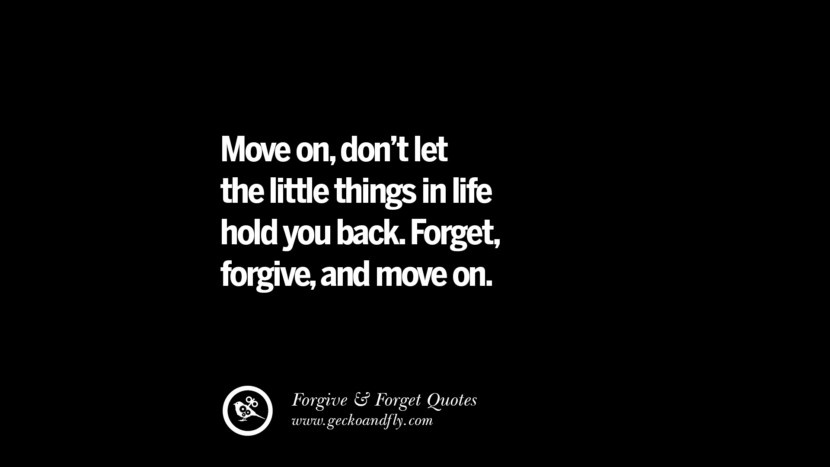 Move on, don't let the little things in life hold you back. Forget, forgive, and move on. Quotes On Forgive And Forget When Someone Hurts You In A Relationship