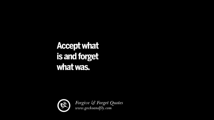 Accept what is and forget what was. Quotes On Forgive And Forget When Someone Hurts You In A Relationship