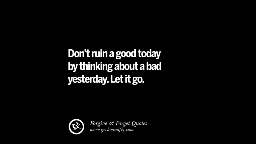 Don't ruin a good today by thinking about a bad yesterday. Let it go. Quotes On Forgive And Forget When Someone Hurts You In A Relationship