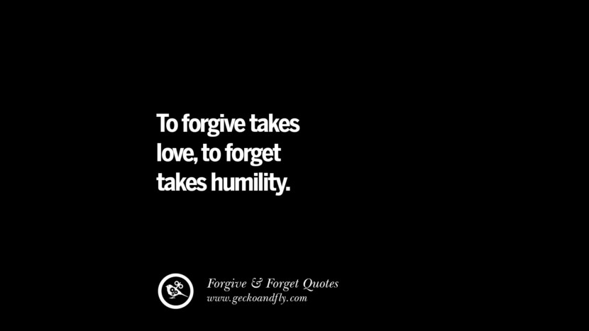 To forgive takes love, to forget takes humility. Quotes On Forgive And Forget When Someone Hurts You In A Relationship