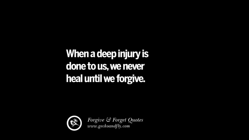 When a deep injury is done to us, we never heal until we forgive. Quotes On Forgive And Forget When Someone Hurts You In A Relationship
