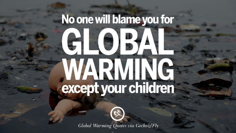 No one will blame you for global warming except your children. Global Warming Quotes About Carbon Dioxide, Greenhouse Gases, And Emissions