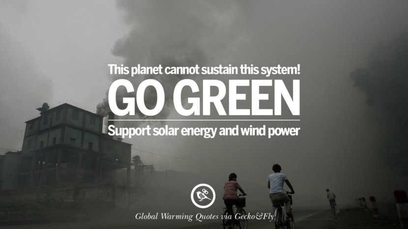 This planet cannot sustain this system! Go Green. Support solar energy and wind power. Global Warming Quotes About Carbon Dioxide, Greenhouse Gases, And Emissions