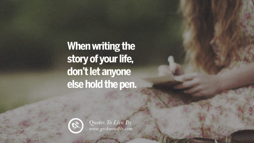 When writing the story of your life, don't let anyone else hold the pen. Life Lesson Quotes You Should Adopt in Your Everyday Life Pinterest, Tumblr, Instagram and Facebook