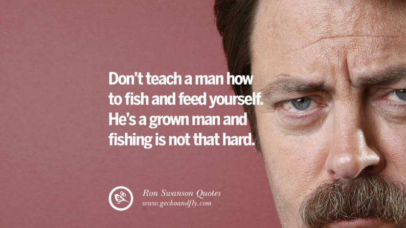 Don't teach a man how to fish and feed yourself. He's a grown man and fishing is not that hard.