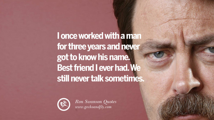 I once worked with a man for three years and never got to know his name. Best friend I ever had. We still never talk sometimes. Funny Ron Swanson Quotes And Meme