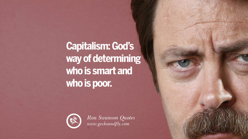 Capitalism: God's way of determining who is smart and who is poor. Funny Ron Swanson Quotes And Meme