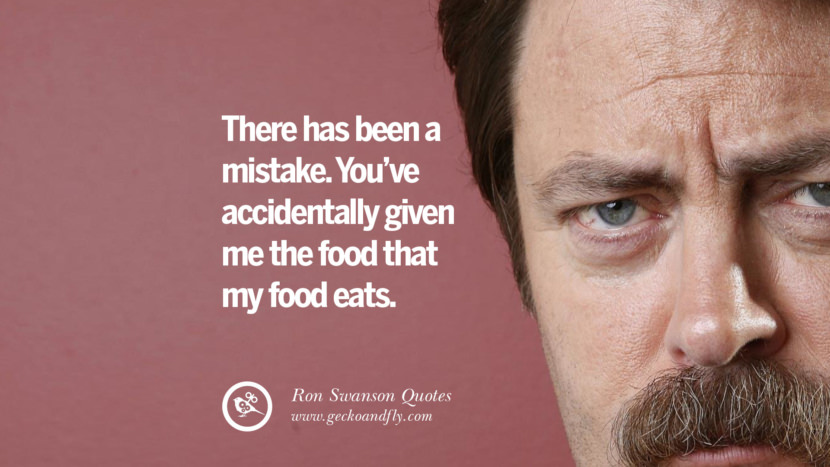 There has been a mistake. You've accidentally given me the food that my food eats. Funny Ron Swanson Quotes And Meme