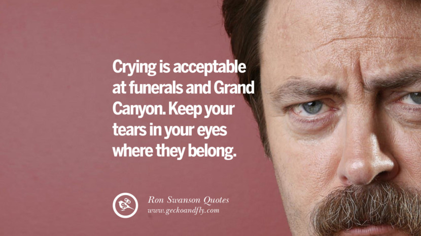 Crying is acceptable at funerals and Grand Canyon. Keep your tears in your eyes where they belong. Funny Ron Swanson Quotes And Meme