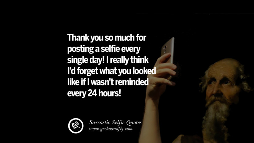 Thank you so much for posting a selfie every single day! I really think I'd forget what you looked like if I wasn't reminded every 24 hours! Sarcastic Anti-Selfie Quotes For Facebook And Instagram Friends