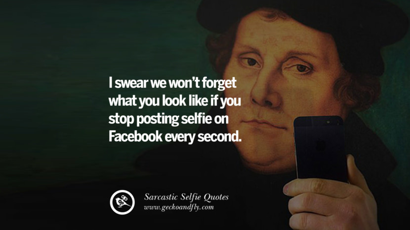 I swear we won't forget what you look like if you stop posting selfie on Facebook every second. Sarcastic Anti-Selfie Quotes For Facebook And Instagram Friends