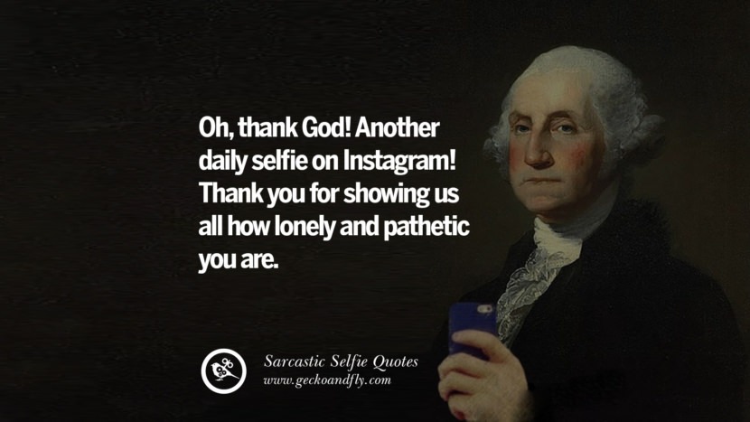 Oh, thank God! Another daily selfie on Instagram! Thank you for showing us all how lonely and pathetic you are. Sarcastic Anti-Selfie Quotes For Facebook And Instagram Friends