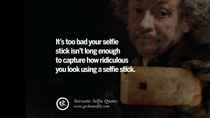 It's too bad your selfie stick isn't long enough to capture how ridiculous you look using a selfie stick. Sarcastic Anti-Selfie Quotes For Facebook And Instagram Friends