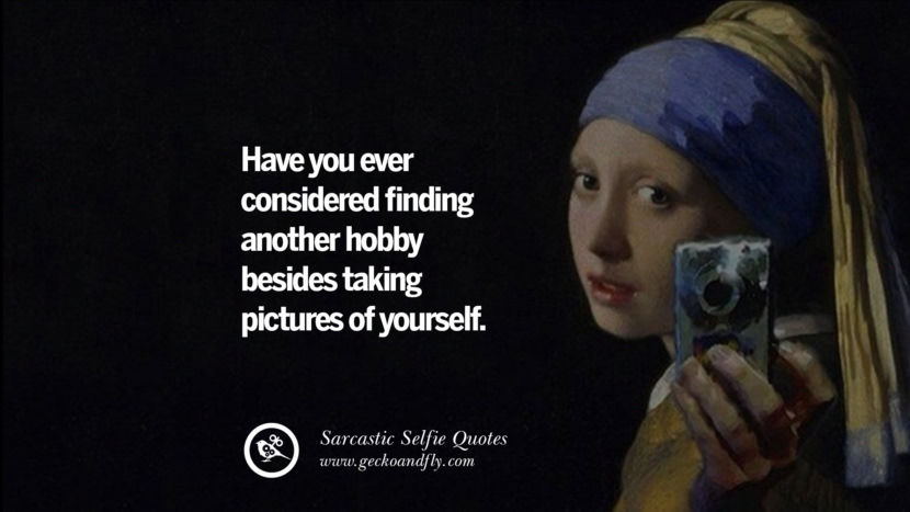 Have you ever considered finding another hobby besides taking pictures of yourself.